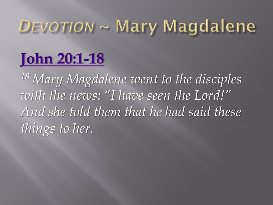 "John 20:1-18John 20:1-18 18 Mary Magdalene went to the disciples with the news: ""I have seen the Lord!"" And she told them that he had said these thing"