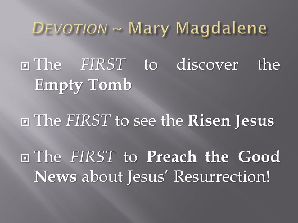  The FIRST to discover the Empty Tomb  The FIRST to see the Risen Jesus  The FIRST to Preach the Good News about Jesus' Resurrection!
