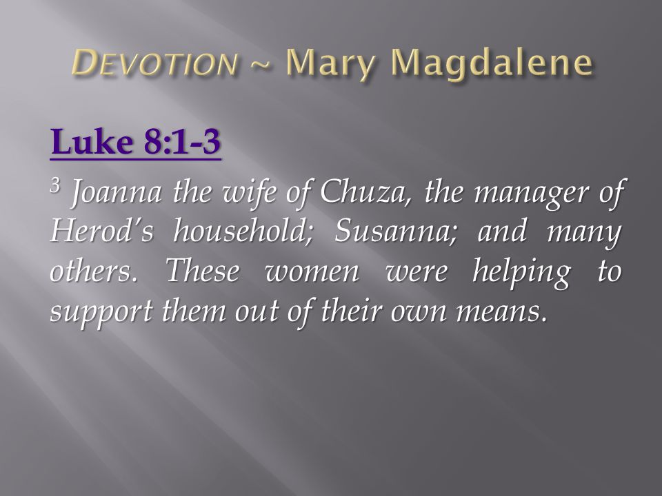 Luke 8:1-3Luke 8:1-3 3 Joanna the wife of Chuza, the manager of Herod's household; Susanna; and many others. These women were helping to support them