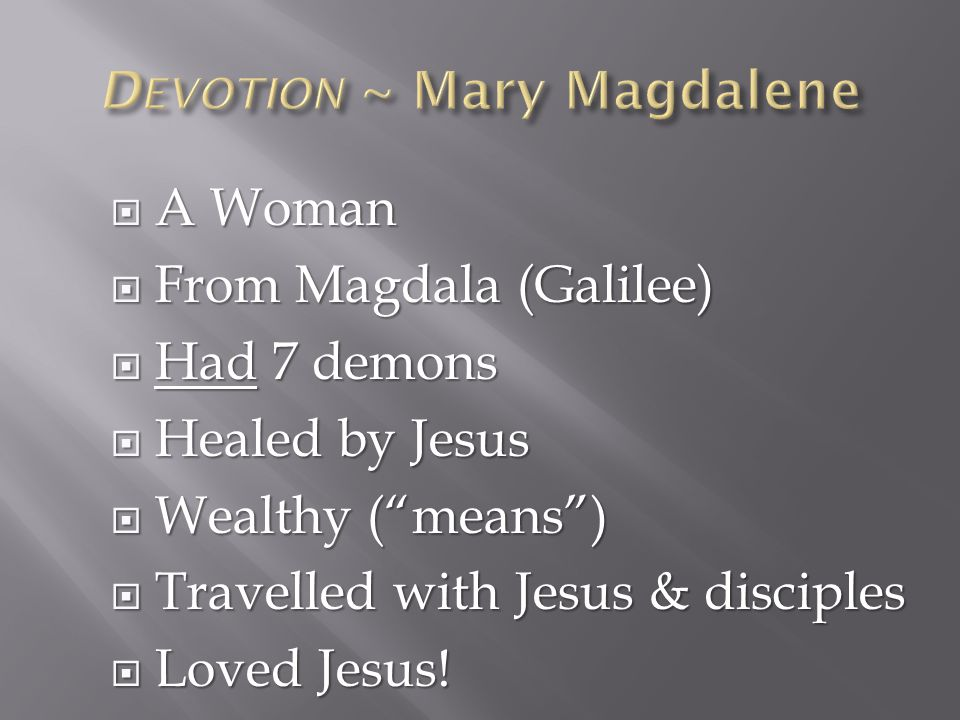  A Woman  From Magdala (Galilee)  Had 7 demons  Healed by Jesus  Wealthy ( means )  Travelled with Jesus & disciples  Loved Jesus!