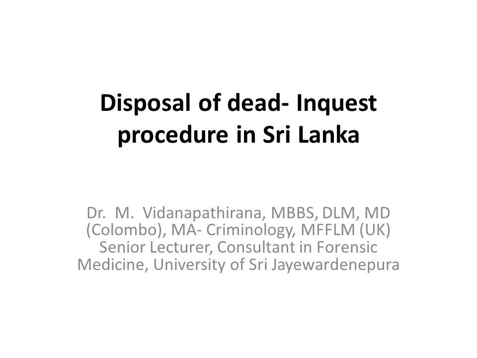 Disposal of dead- Inquest procedure in Sri Lanka Dr. M. Vidanapathirana, MBBS, DLM, MD (Colombo), MA- Criminology, MFFLM (UK) Senior Lecturer, Consult