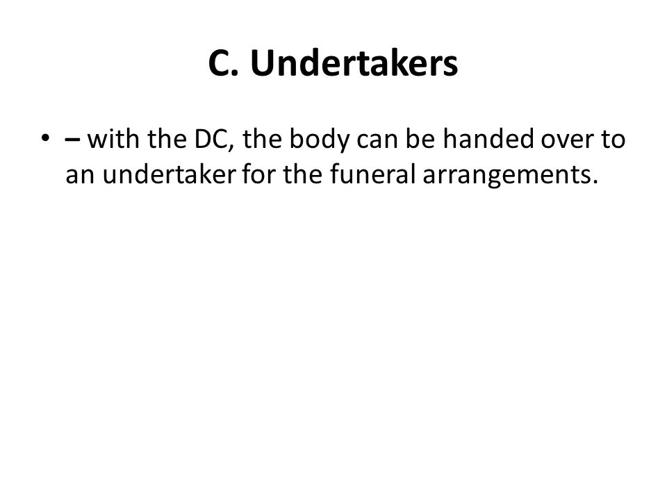 C. Undertakers – with the DC, the body can be handed over to an undertaker for the funeral arrangements.