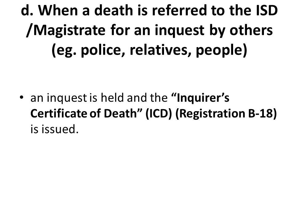 d.When a death is referred to the ISD /Magistrate for an inquest by others (eg.