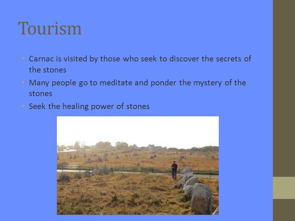 Tourism Carnac is visited by those who seek to discover the secrets of the stones Many people go to meditate and ponder the mystery of the stones Seek the healing power of stones