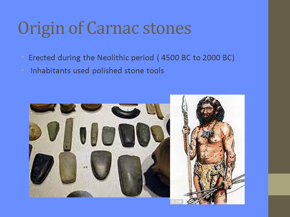 Origin of Carnac stones Erected during the Neolithic period ( 4500 BC to 2000 BC) Inhabitants used polished stone tools