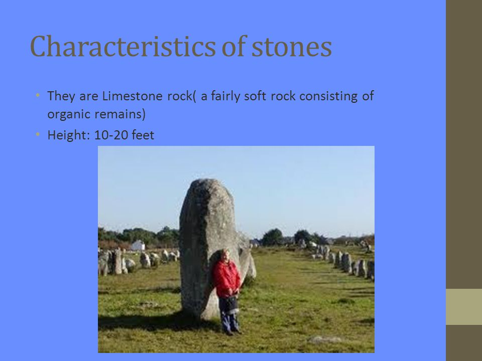 Characteristics of stones They are Limestone rock( a fairly soft rock consisting of organic remains) Height: 10-20 feet