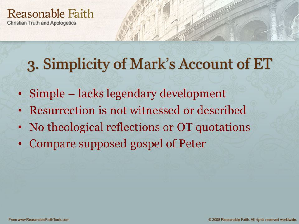 3. Simplicity of Mark's Account of ET Simple – lacks legendary development Resurrection is not witnessed or described No theological reflections or OT