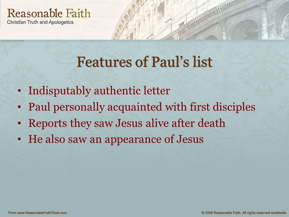 Features of Paul's list Indisputably authentic letter Paul personally acquainted with first disciples Reports they saw Jesus alive after death He also