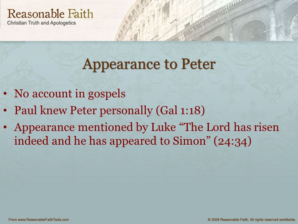 """Appearance to Peter No account in gospels Paul knew Peter personally (Gal 1:18) Appearance mentioned by Luke """"The Lord has risen indeed and he has app"""
