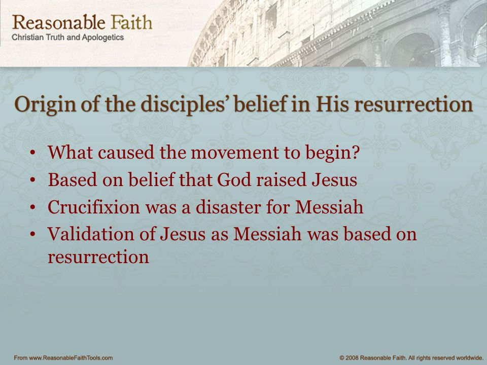 Origin of the disciples' belief in His resurrection What caused the movement to begin? Based on belief that God raised Jesus Crucifixion was a disaste