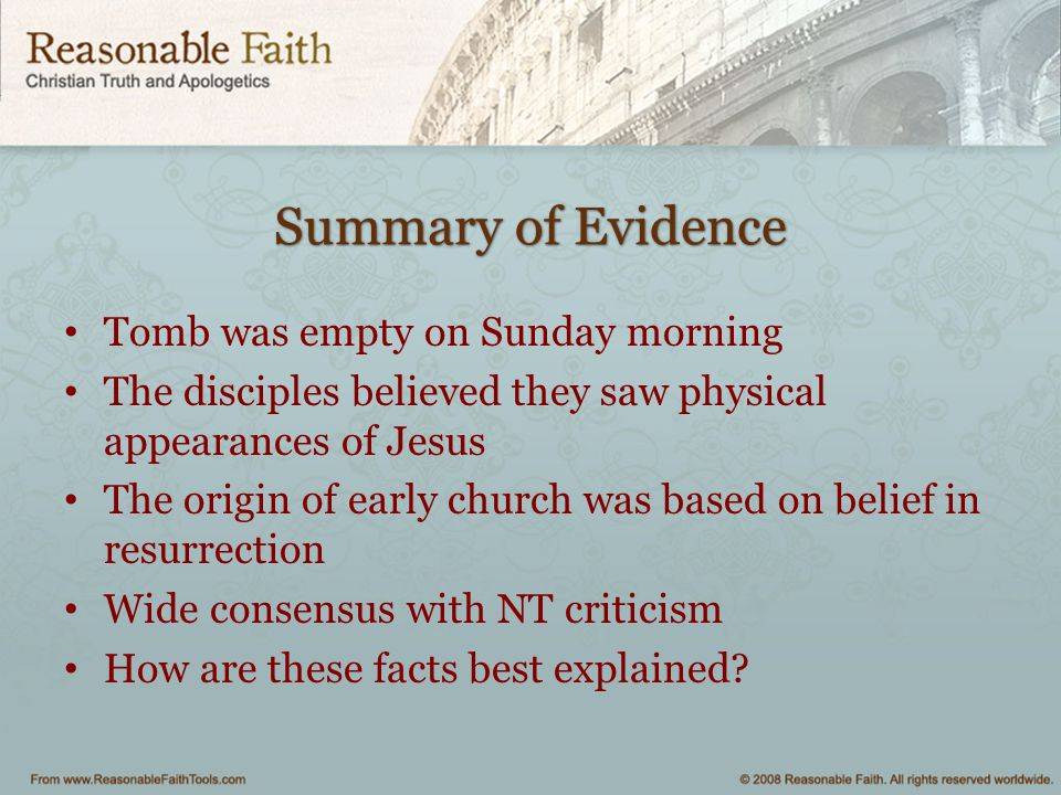 Summary of Evidence Tomb was empty on Sunday morning The disciples believed they saw physical appearances of Jesus The origin of early church was base