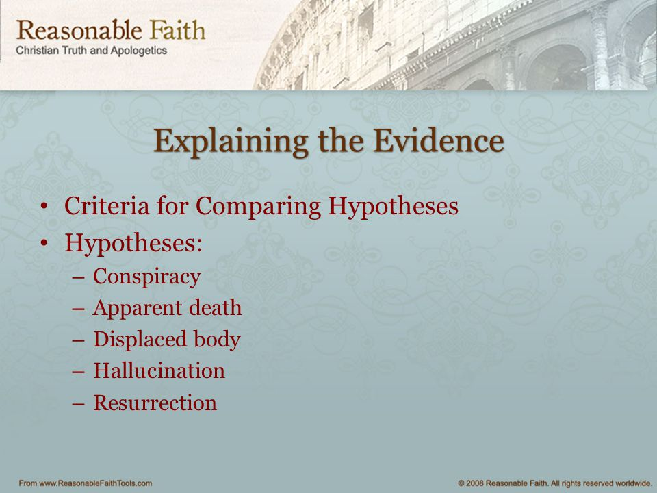 Explaining the Evidence Criteria for Comparing Hypotheses Hypotheses: – Conspiracy – Apparent death – Displaced body – Hallucination – Resurrection