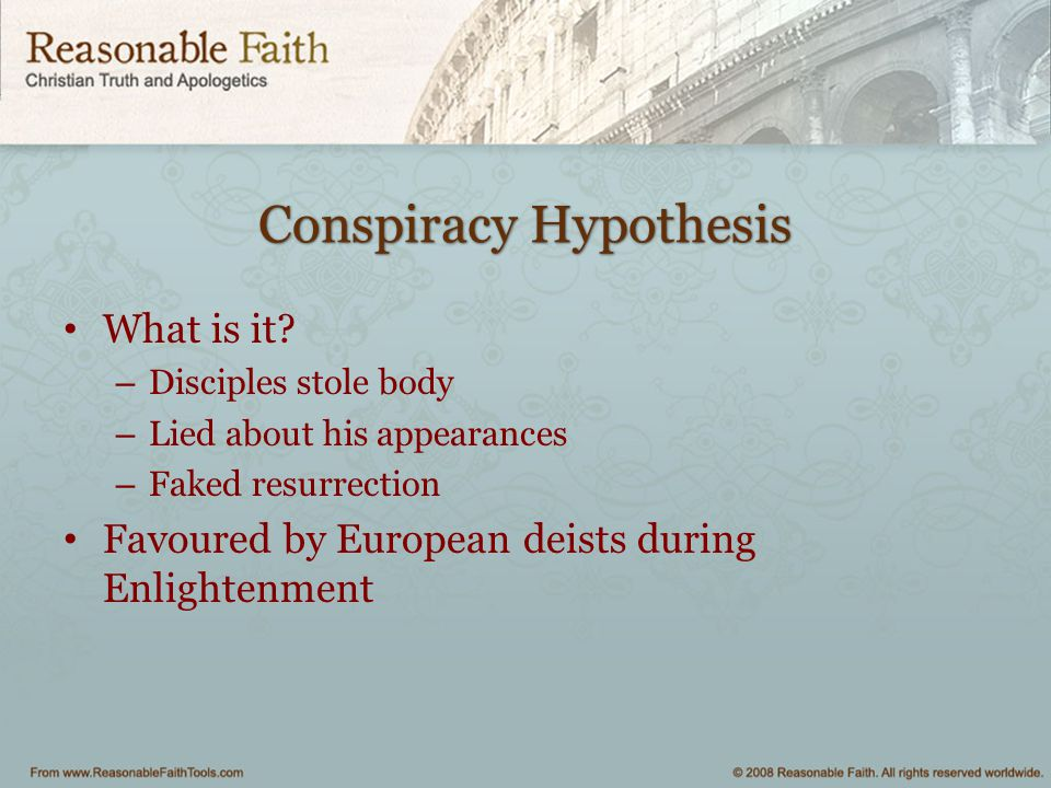 Conspiracy Hypothesis What is it? – Disciples stole body – Lied about his appearances – Faked resurrection Favoured by European deists during Enlighte