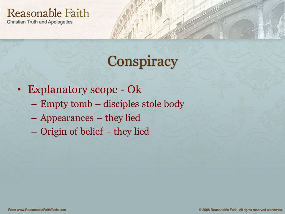 Conspiracy Explanatory scope - Ok – Empty tomb – disciples stole body – Appearances – they lied – Origin of belief – they lied