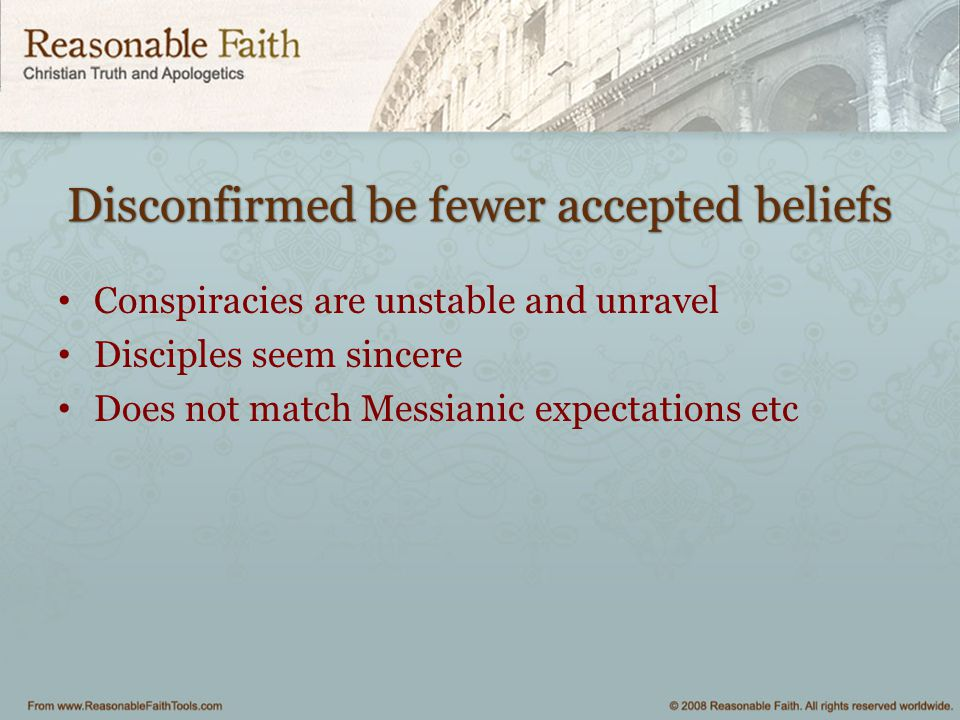Disconfirmed be fewer accepted beliefs Conspiracies are unstable and unravel Disciples seem sincere Does not match Messianic expectations etc