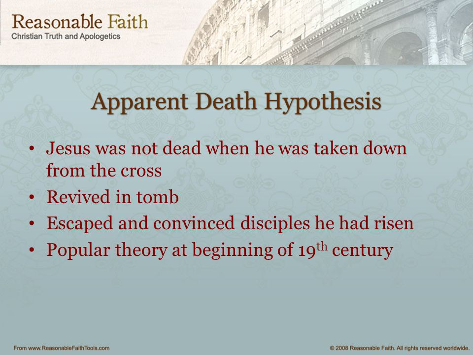 Apparent Death Hypothesis Jesus was not dead when he was taken down from the cross Revived in tomb Escaped and convinced disciples he had risen Popula