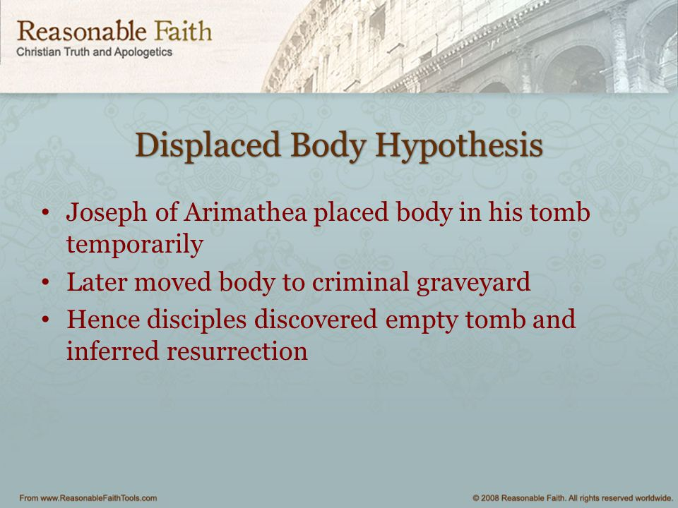 Displaced Body Hypothesis Joseph of Arimathea placed body in his tomb temporarily Later moved body to criminal graveyard Hence disciples discovered em