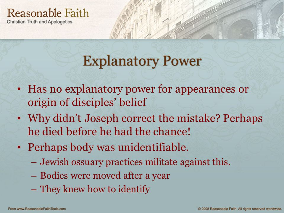 Explanatory Power Has no explanatory power for appearances or origin of disciples' belief Why didn't Joseph correct the mistake? Perhaps he died befor