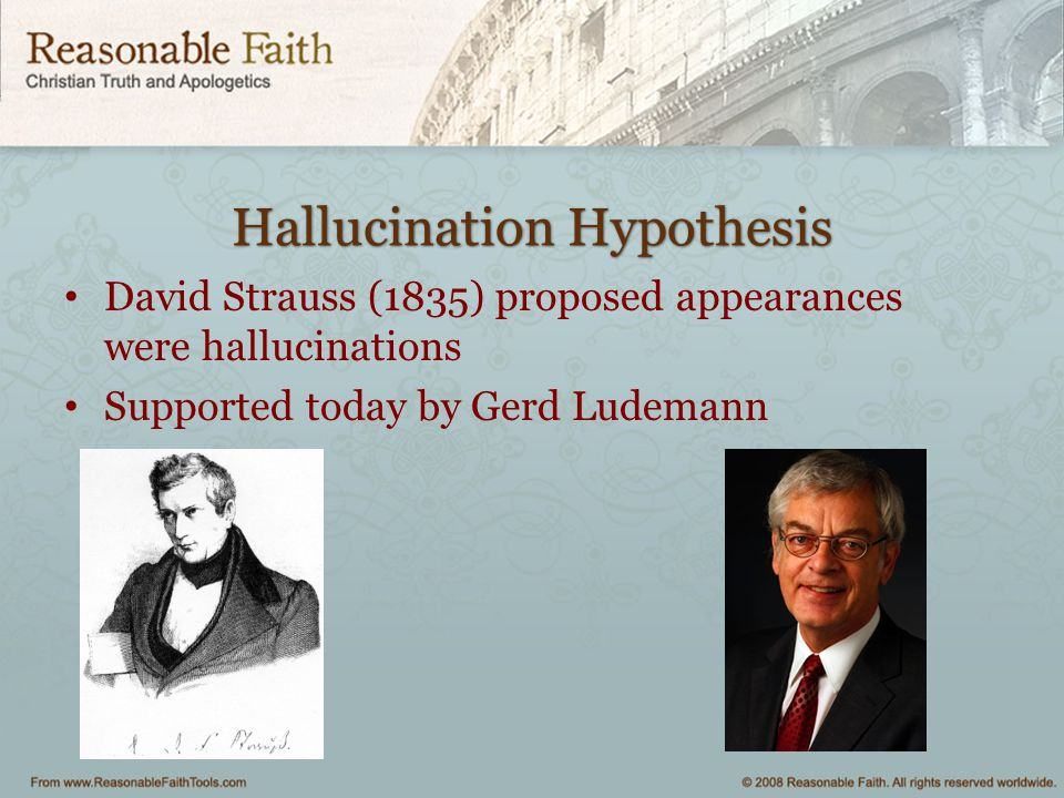Hallucination Hypothesis David Strauss (1835) proposed appearances were hallucinations Supported today by Gerd Ludemann