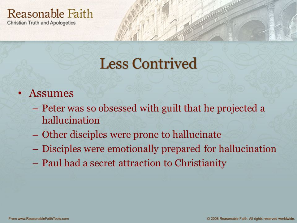 Less Contrived Assumes – Peter was so obsessed with guilt that he projected a hallucination – Other disciples were prone to hallucinate – Disciples we