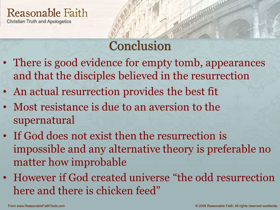 Conclusion There is good evidence for empty tomb, appearances and that the disciples believed in the resurrection An actual resurrection provides the