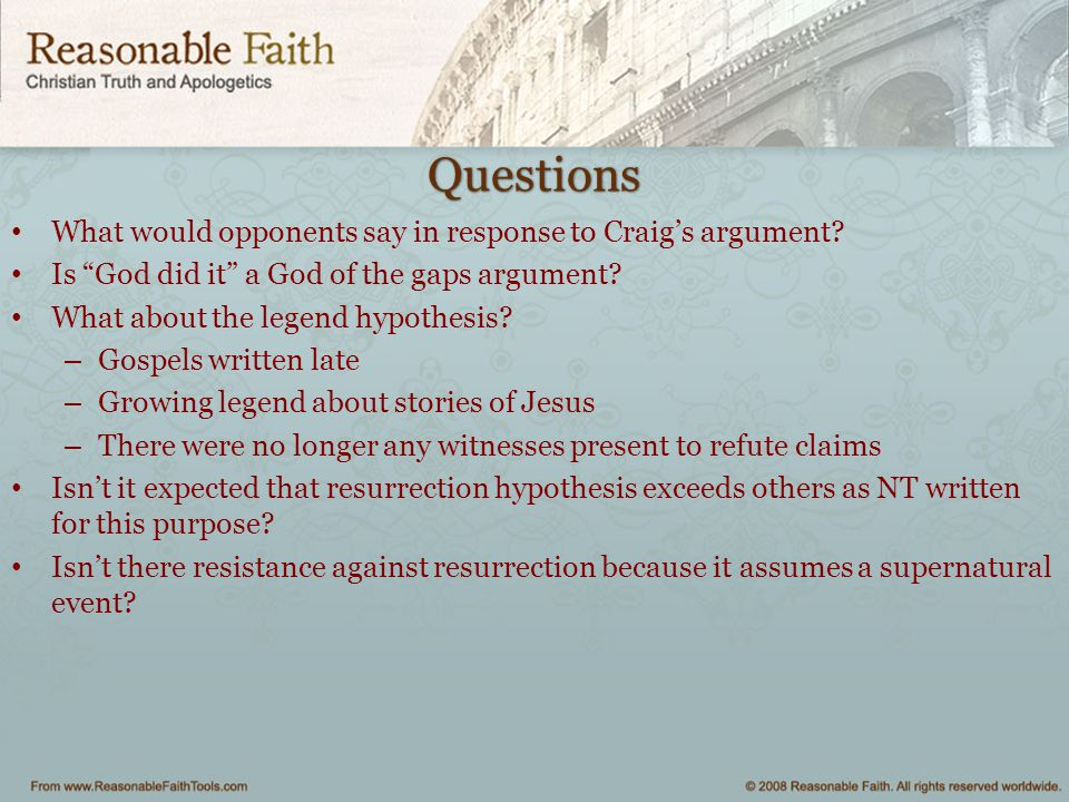 """Questions What would opponents say in response to Craig's argument? Is """"God did it"""" a God of the gaps argument? What about the legend hypothesis? – Go"""