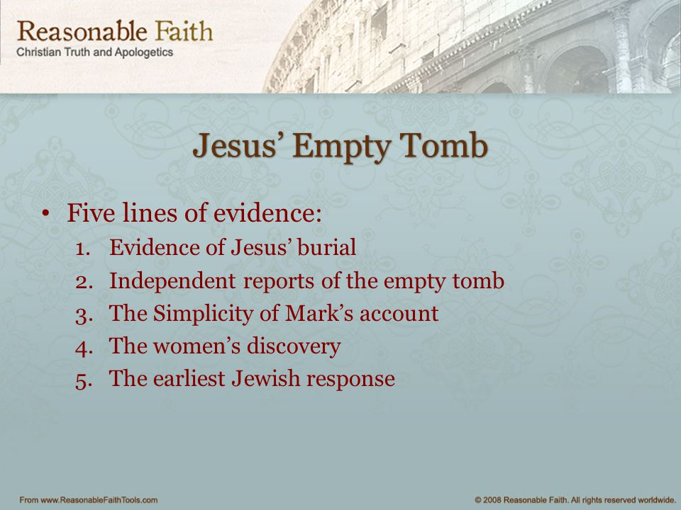 Jesus' Empty Tomb Five lines of evidence: 1.Evidence of Jesus' burial 2.Independent reports of the empty tomb 3.The Simplicity of Mark's account 4.The