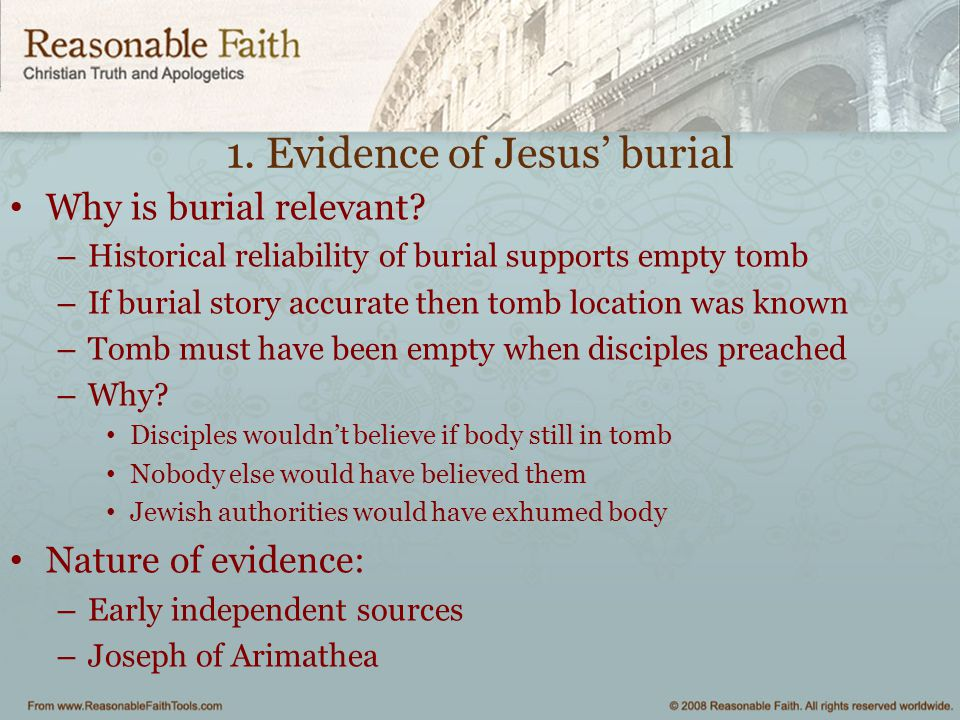 1. Evidence of Jesus' burial Why is burial relevant? – Historical reliability of burial supports empty tomb – If burial story accurate then tomb locat