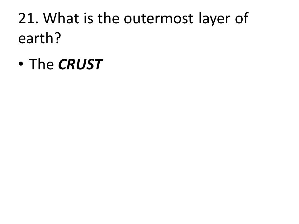21. What is the outermost layer of earth The CRUST