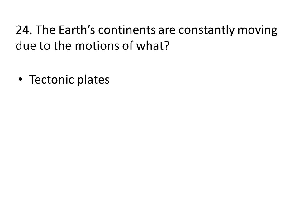 24. The Earth's continents are constantly moving due to the motions of what Tectonic plates