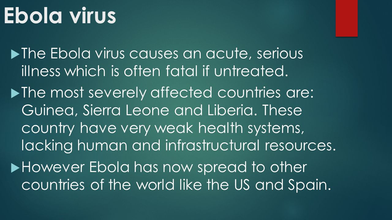 Ebola virus  The Ebola virus causes an acute, serious illness which is often fatal if untreated.
