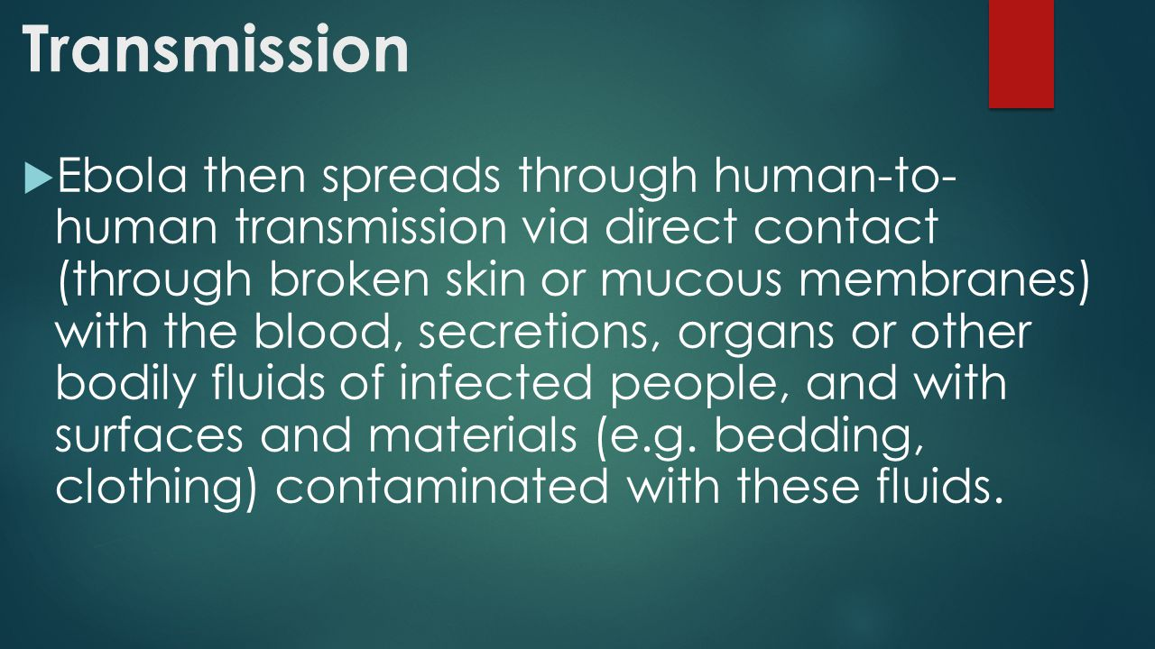 Transmission  Ebola then spreads through human-to- human transmission via direct contact (through broken skin or mucous membranes) with the blood, secretions, organs or other bodily fluids of infected people, and with surfaces and materials (e.g.