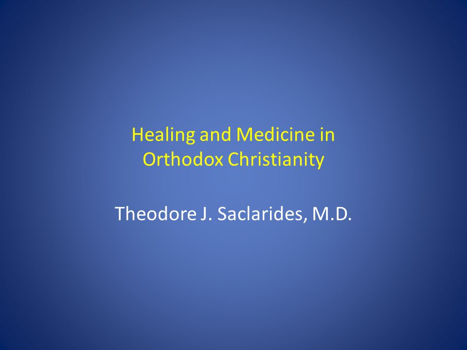 Healing and Medicine in Orthodox Christianity Theodore J. Saclarides, M.D.