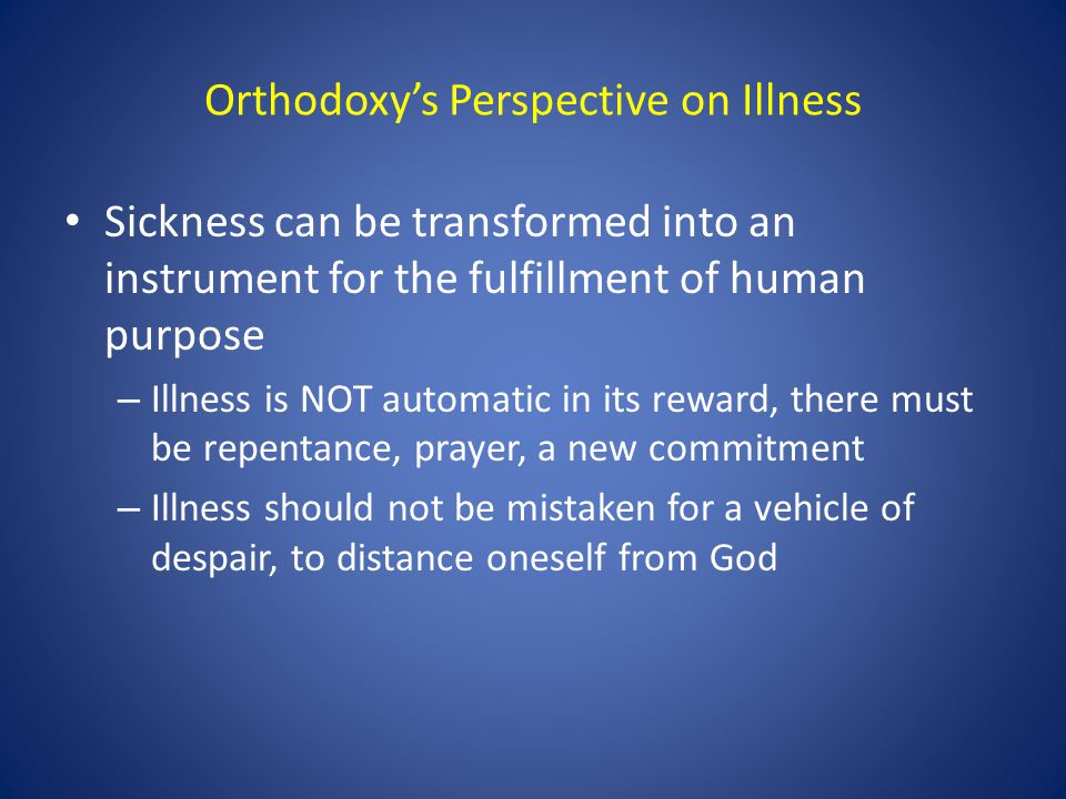 Orthodoxy's Perspective on Illness Sickness can be transformed into an instrument for the fulfillment of human purpose – Illness is NOT automatic in i