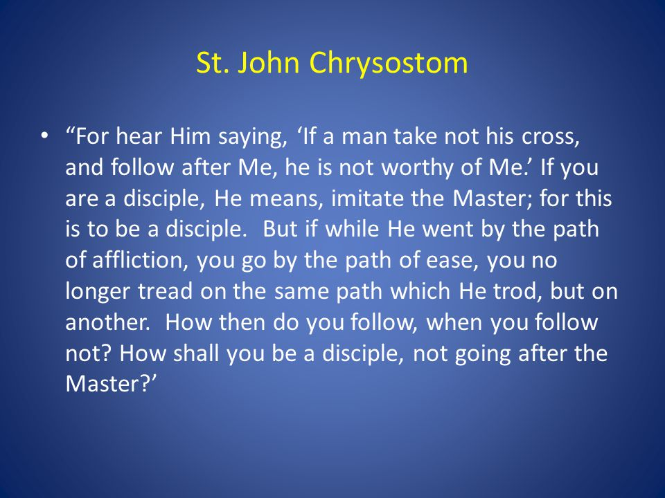"St. John Chrysostom ""For hear Him saying, 'If a man take not his cross, and follow after Me, he is not worthy of Me.' If you are a disciple, He means,"