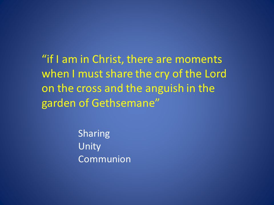 """if I am in Christ, there are moments when I must share the cry of the Lord on the cross and the anguish in the garden of Gethsemane"" Sharing Unity Co"