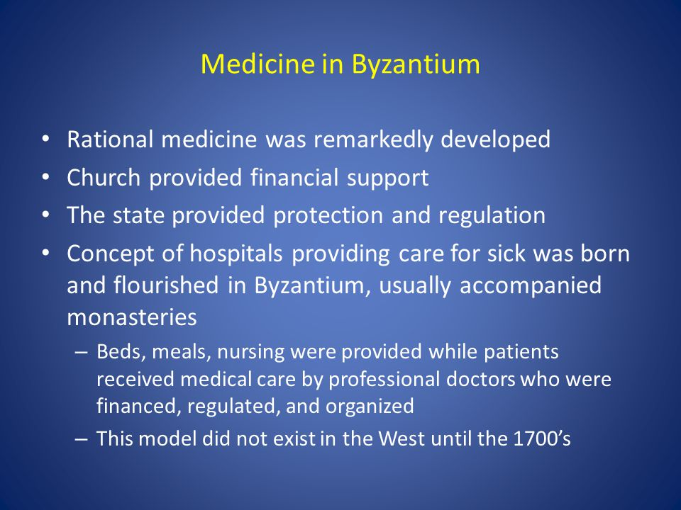 Medicine in Byzantium Rational medicine was remarkedly developed Church provided financial support The state provided protection and regulation Concep