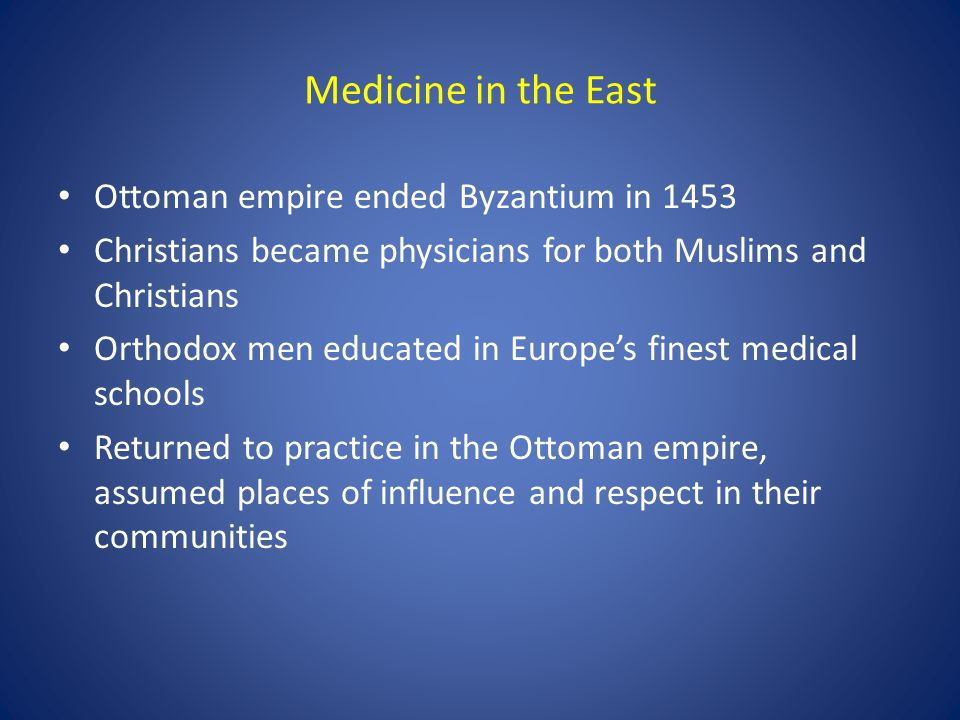 Medicine in the East Ottoman empire ended Byzantium in 1453 Christians became physicians for both Muslims and Christians Orthodox men educated in Euro