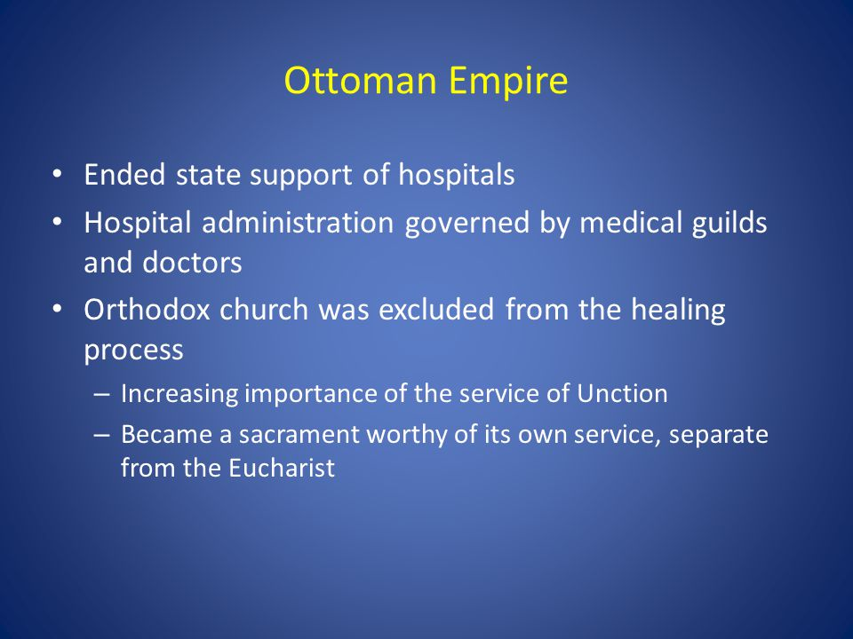 Ottoman Empire Ended state support of hospitals Hospital administration governed by medical guilds and doctors Orthodox church was excluded from the h