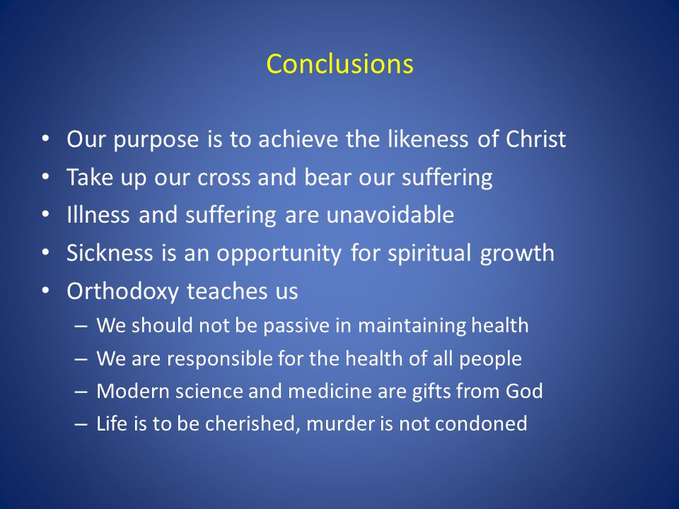 Conclusions Our purpose is to achieve the likeness of Christ Take up our cross and bear our suffering Illness and suffering are unavoidable Sickness i
