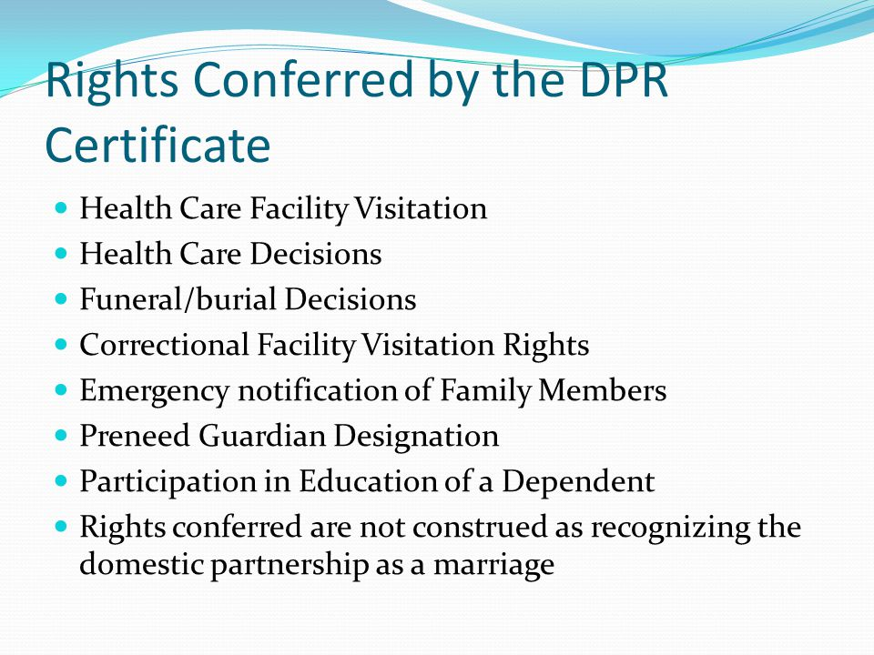 Rights Conferred by the DPR Certificate Health Care Facility Visitation Health Care Decisions Funeral/burial Decisions Correctional Facility Visitation Rights Emergency notification of Family Members Preneed Guardian Designation Participation in Education of a Dependent Rights conferred are not construed as recognizing the domestic partnership as a marriage