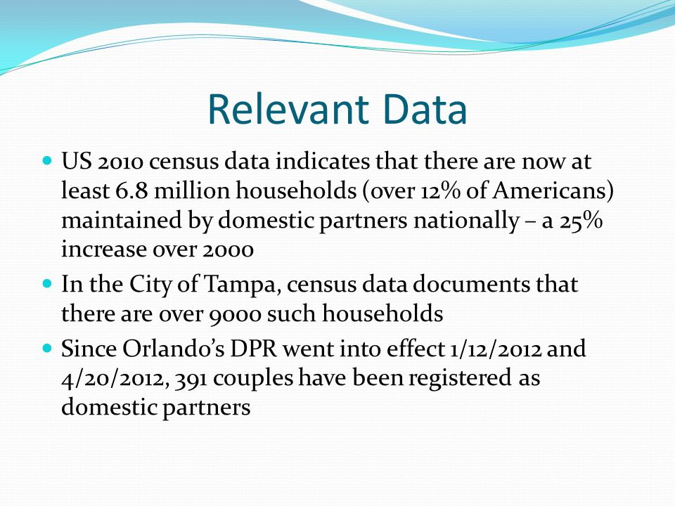 Relevant Data US 2010 census data indicates that there are now at least 6.8 million households (over 12% of Americans) maintained by domestic partners nationally – a 25% increase over 2000 In the City of Tampa, census data documents that there are over 9000 such households Since Orlando's DPR went into effect 1/12/2012 and 4/20/2012, 391 couples have been registered as domestic partners