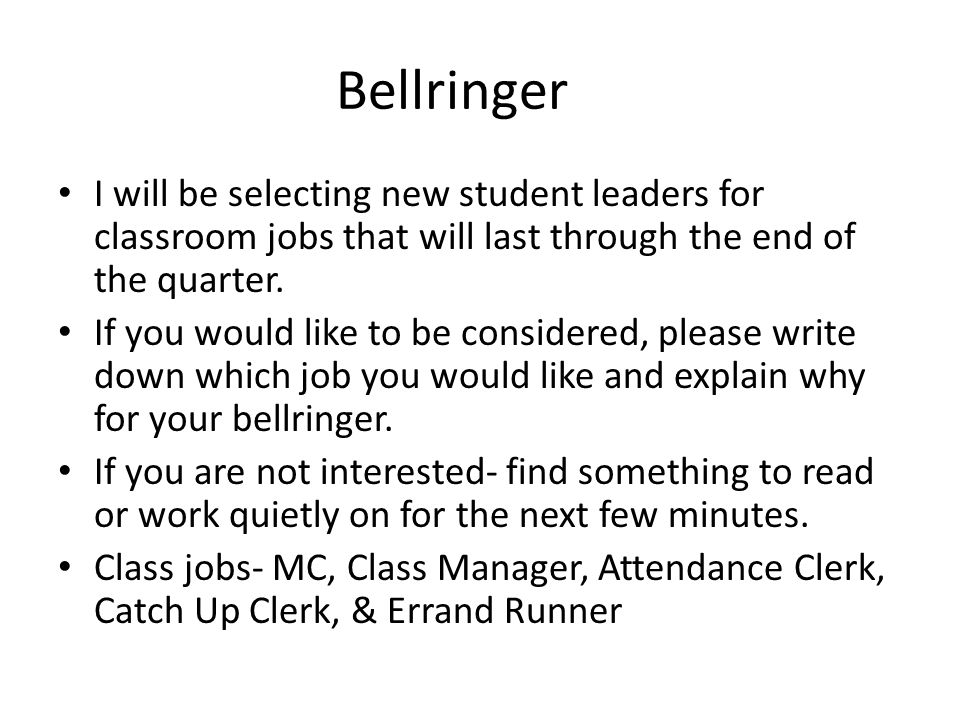 Bellringer I will be selecting new student leaders for classroom jobs that will last through the end of the quarter.