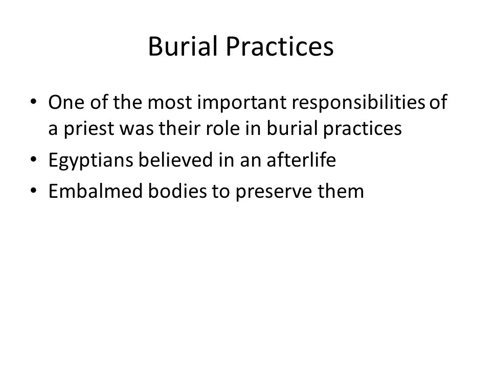 Burial Practices One of the most important responsibilities of a priest was their role in burial practices Egyptians believed in an afterlife Embalmed bodies to preserve them