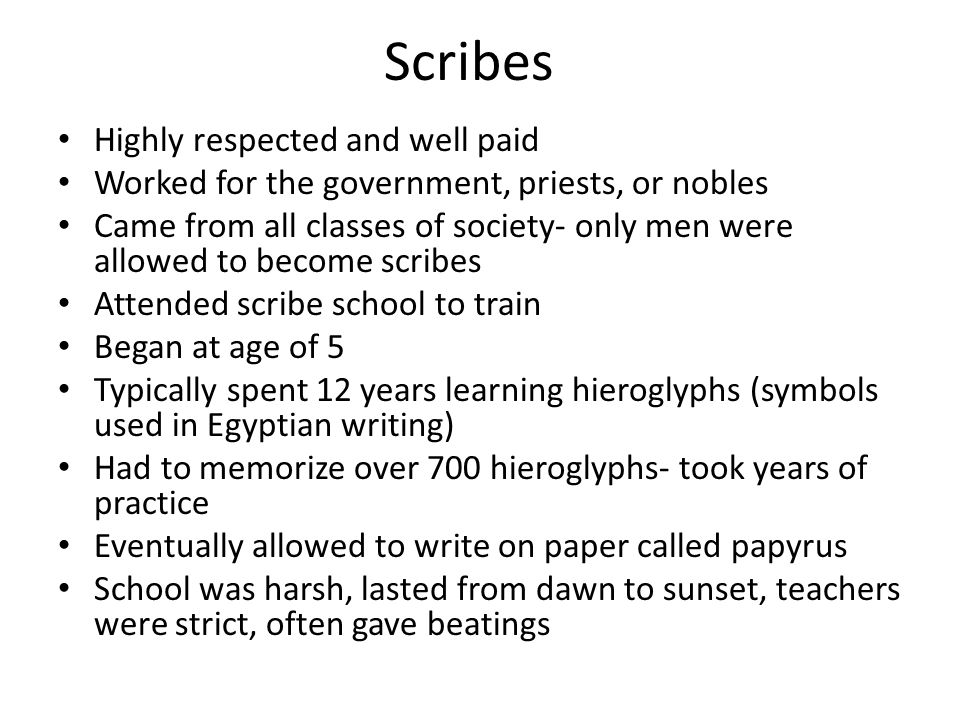 Scribes Highly respected and well paid Worked for the government, priests, or nobles Came from all classes of society- only men were allowed to become scribes Attended scribe school to train Began at age of 5 Typically spent 12 years learning hieroglyphs (symbols used in Egyptian writing) Had to memorize over 700 hieroglyphs- took years of practice Eventually allowed to write on paper called papyrus School was harsh, lasted from dawn to sunset, teachers were strict, often gave beatings