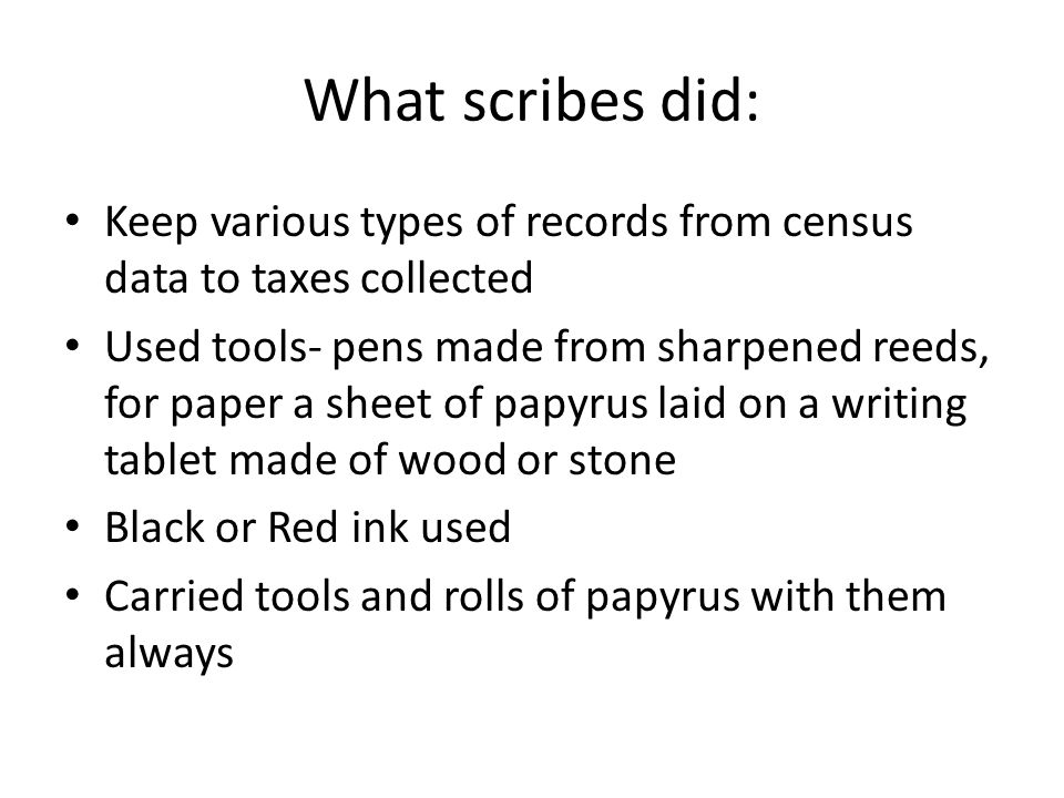 What scribes did: Keep various types of records from census data to taxes collected Used tools- pens made from sharpened reeds, for paper a sheet of papyrus laid on a writing tablet made of wood or stone Black or Red ink used Carried tools and rolls of papyrus with them always