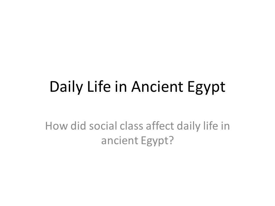 Daily Life in Ancient Egypt How did social class affect daily life in ancient Egypt