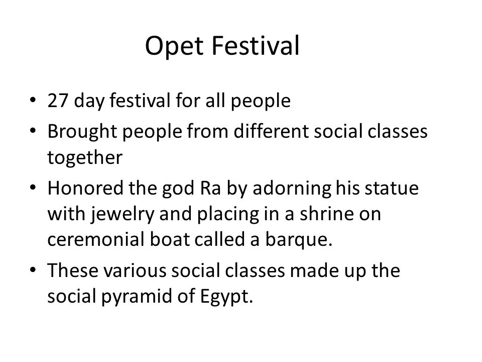 Opet Festival 27 day festival for all people Brought people from different social classes together Honored the god Ra by adorning his statue with jewelry and placing in a shrine on ceremonial boat called a barque.