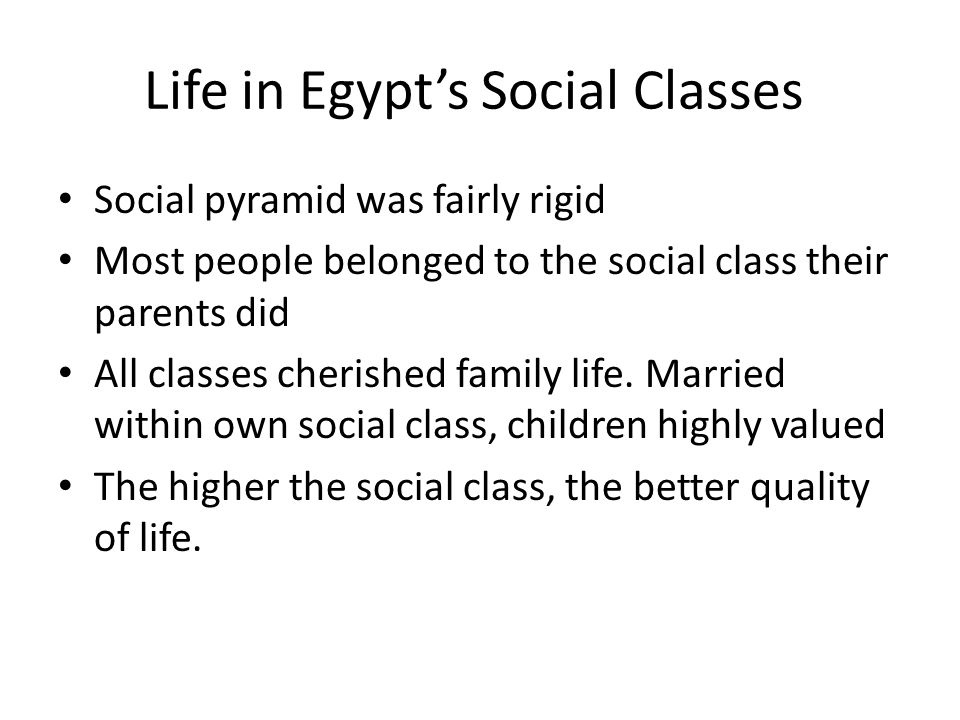 Life in Egypt's Social Classes Social pyramid was fairly rigid Most people belonged to the social class their parents did All classes cherished family life.