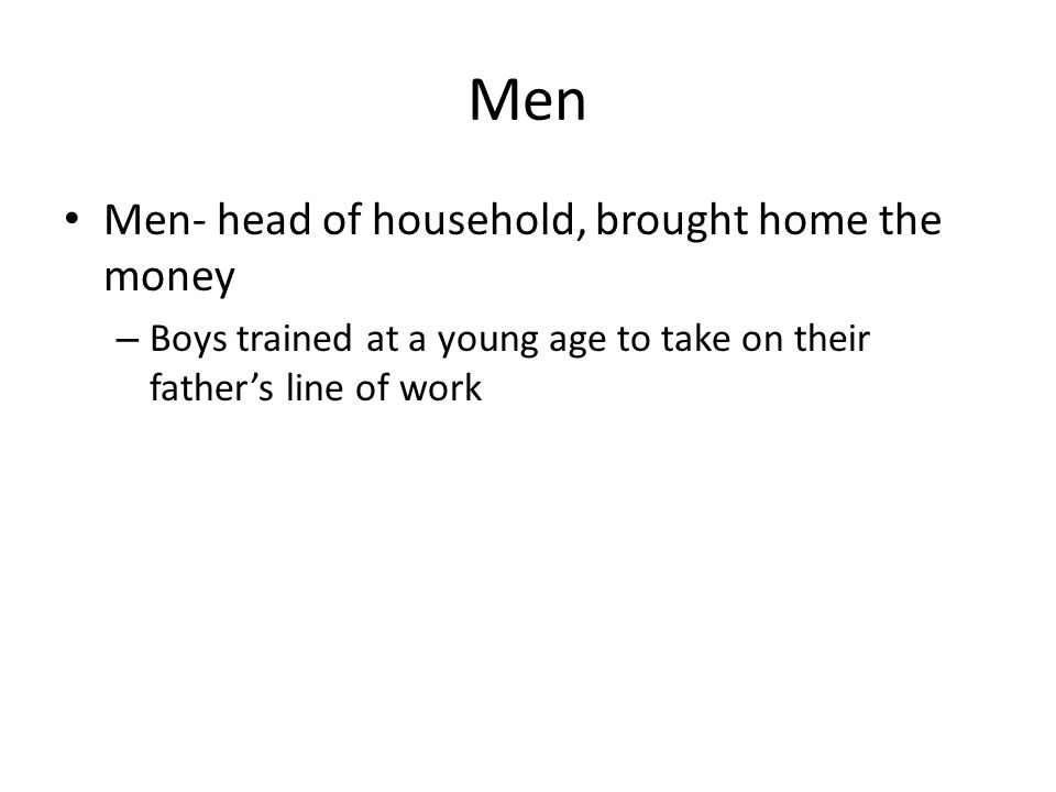 Men Men- head of household, brought home the money – Boys trained at a young age to take on their father's line of work